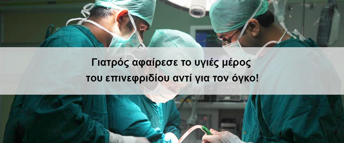 Γιατρός αφαίρεσε το υγιές μέρος του επινεφριδίου αντί για τον όγκο!