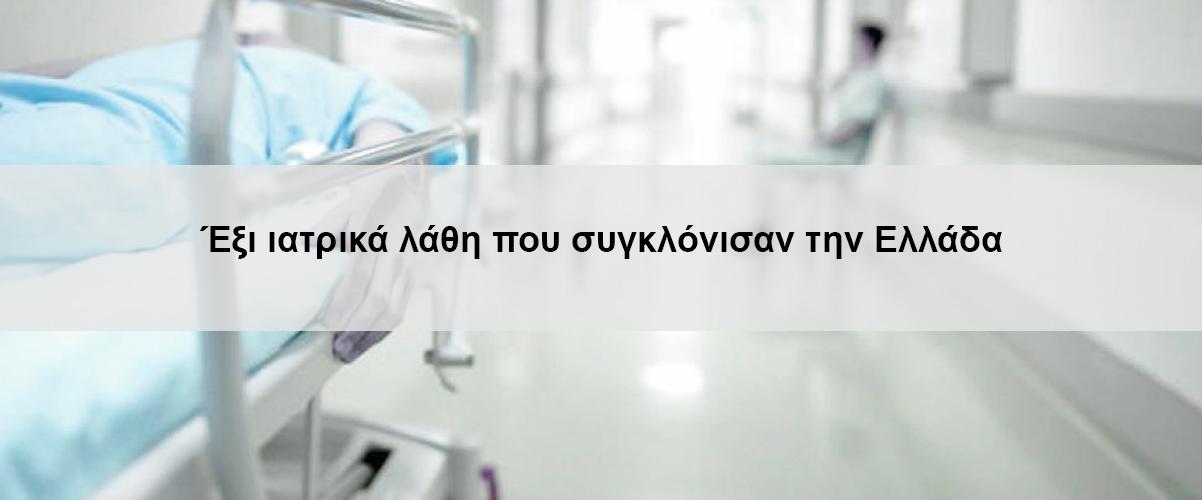 Έξι ιατρικά λάθη που συγκλόνισαν την Ελλάδα