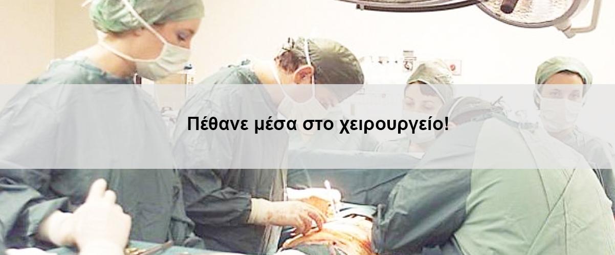 Πέθανε μέσα στο χειρουργείο!